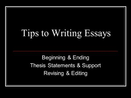 Tips to Writing Essays Beginning & Ending Thesis Statements & Support Revising & Editing.