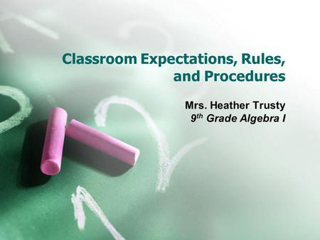 Classroom Expectations, Rules, and Procedures Mrs. Heather Trusty 9 th Grade Algebra I.