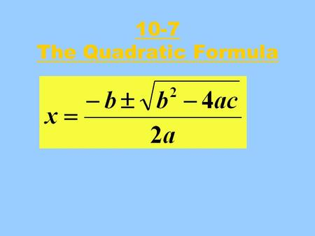 10-7 The Quadratic Formula. What Does The Formula Do ? The Quadratic formula allows you to find the roots of a quadratic equation (if they exist) even.