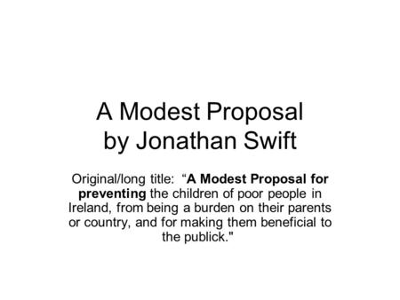 "A Modest Proposal by Jonathan Swift Original/long title: ""A Modest Proposal for preventing the children of poor people in Ireland, from being a burden."