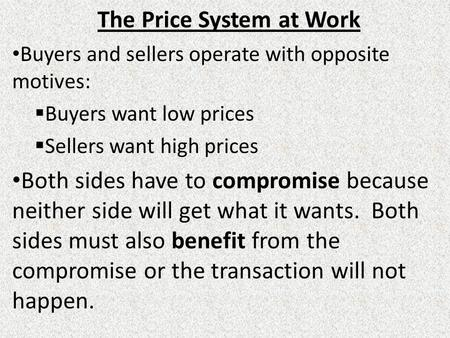The Price System at Work Buyers and sellers operate with opposite motives:  Buyers want low prices  Sellers want high prices Both sides have to compromise.