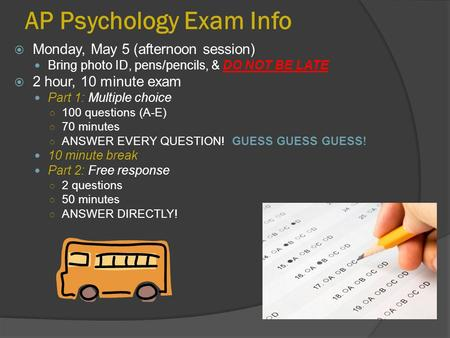 AP Psychology Exam Info  Monday, May 5 (afternoon session) Bring photo ID, pens/pencils, & DO NOT BE LATE  2 hour, 10 minute exam Part 1: Multiple choice.
