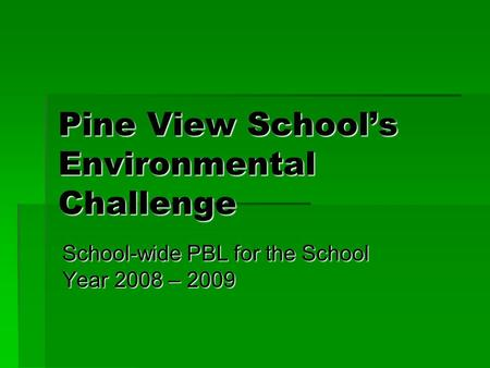 Pine View School's Environmental Challenge School-wide PBL for the School Year 2008 – 2009.