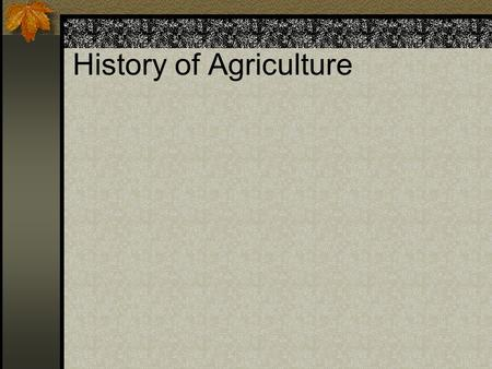 History of Agriculture. Four Periods of Ag 1. Prehistoric Neolithic culture Began by noting which plants were wild then saved seeds to replant Goats and.
