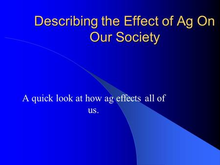 Describing the Effect of Ag On Our Society A quick look at how ag effects all of us.