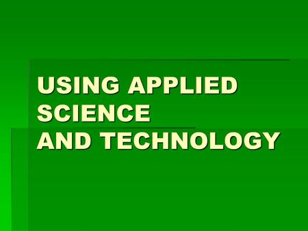 USING APPLIED SCIENCE AND TECHNOLOGY