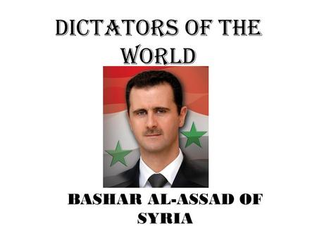DICTATORS OF THE WORLD BASHAR AL-ASSAD OF SYRIA. RISE TO POWER elected while running unopposed in 2000 after his father ruled for 29 years helped introduce.