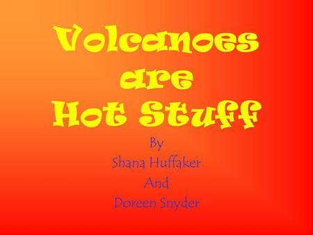 Volcanoes are Hot Stuff By Shana Huffaker And Doreen Snyder.