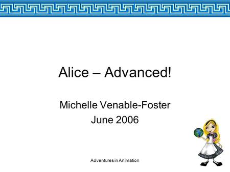 Adventures in Animation Alice – Advanced! Michelle Venable-Foster June 2006.