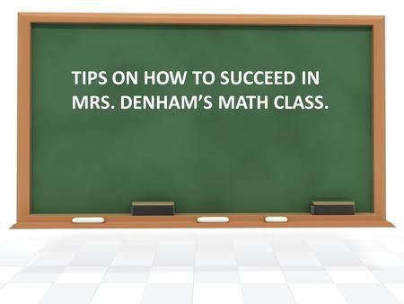 TIPS ON HOW TO SUCCEED IN MRS. DENHAM'S MATH CLASS.