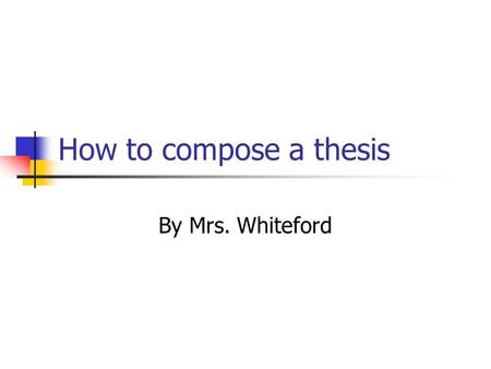 "How to compose a thesis By Mrs. Whiteford. What is a thesis? ""A thesis statement is a sentence that explicitly identifies the purpose of the paper or."