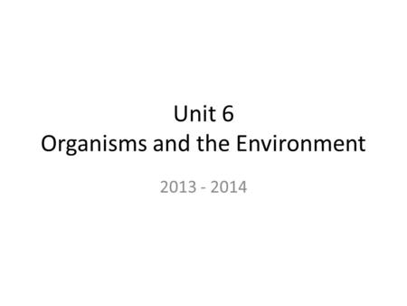 Unit 6 Organisms and the Environment 2013 - 2014.