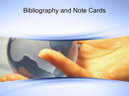 Bibliography and Note Cards. Bibliography cards Contains all of the following: –A bibliographic entry Author, title, date and place of publication, pages.