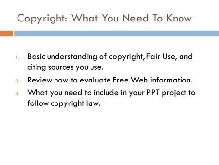 Copyright: What You Need To Know 1. Basic understanding of copyright, Fair Use, and citing sources you use. 2. Review how to evaluate Free Web information.
