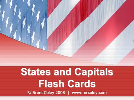 States and Capitals Flash Cards © Brent Coley 2008 | www.mrcoley.com.