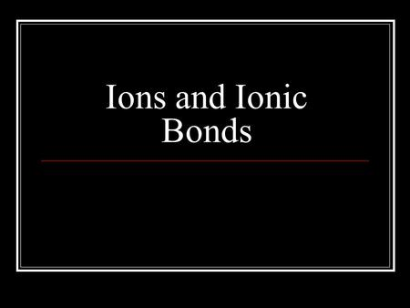 Ions and Ionic Bonds.