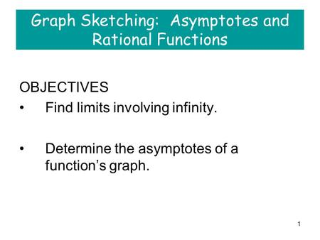 1 Graph Sketching: Asymptotes and Rational Functions OBJECTIVES Find limits involving infinity. Determine the asymptotes of a function's graph.