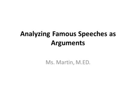 Analyzing Famous Speeches as Arguments Ms. Martin, M.ED.