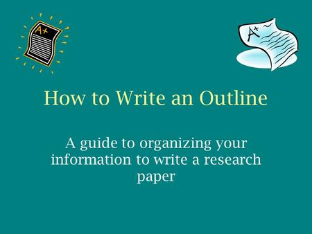 How to Write an Outline A guide to organizing your information to write a research paper.