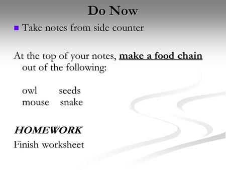 Do Now Take notes from side counter Take notes from side counter At the top of your notes, make a food chain out of the following: owlseeds mouse snake.