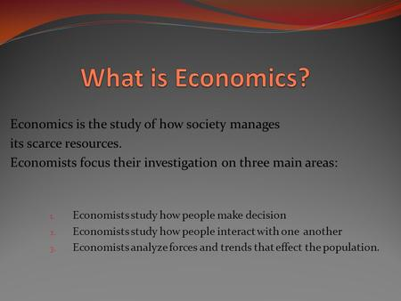 Economics is the study of how society manages its scarce resources. Economists focus their investigation on three main areas: 1. Economists study how people.