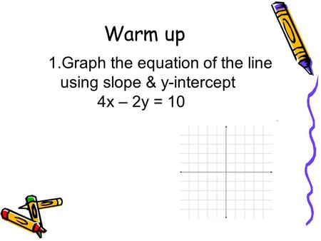Warm up 1.Graph the equation of the line using slope & y-intercept 4x – 2y = 10.
