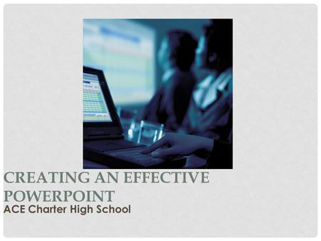 CREATING AN EFFECTIVE POWERPOINT ACE Charter High School.