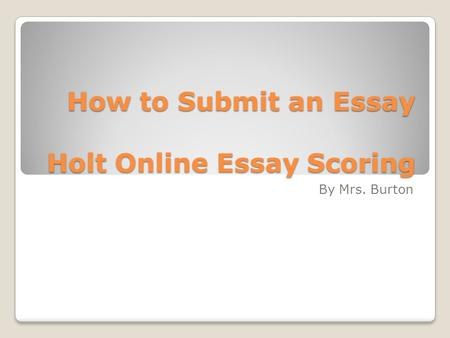 How to Submit an Essay Holt Online Essay Scoring By Mrs. Burton.