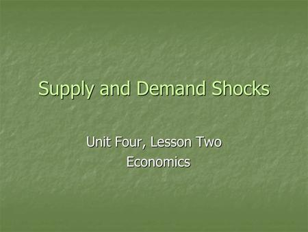 Supply and Demand Shocks Unit Four, Lesson Two Economics Economics.