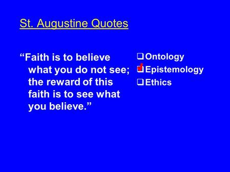"St. Augustine Quotes ""Faith is to believe what you do not see; the reward of this faith is to see what you believe.""  Ontology  Epistemology  Ethics."