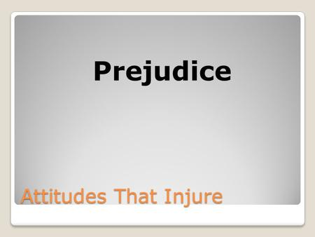 Attitudes That Injure Prejudice. What is Prejudice? Negative attitude held against a member of a group.