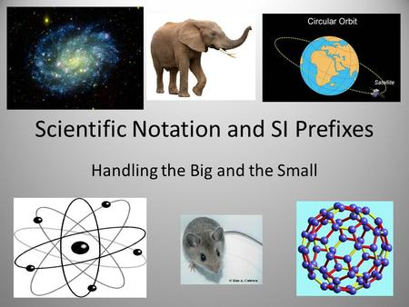 Scientific Notation and SI Prefixes Handling the Big and the Small.