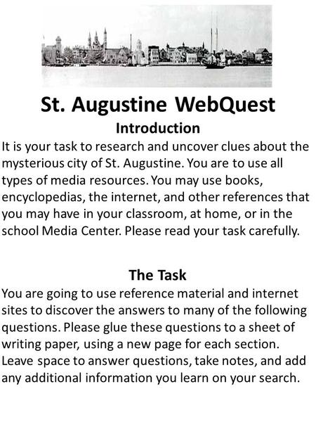 St. Augustine WebQuest Introduction It is your task to research and uncover clues about the mysterious city of St. Augustine. You are to use all types.