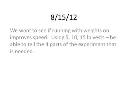 8/15/12 We want to see if running with weights on improves speed. Using 5, 10, 15 lb vests – be able to tell the 4 parts of the experiment that is needed.