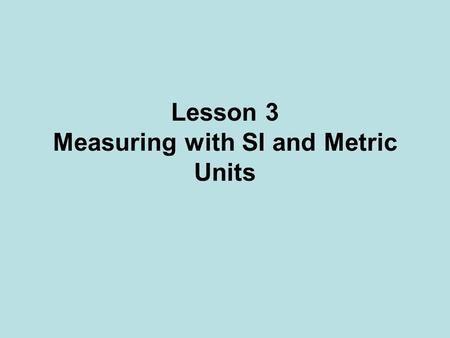 Lesson 3 Measuring with SI and Metric Units. SI Units There are two types of units: –fundamental (or base) units; –derived units. Units of Measurement.