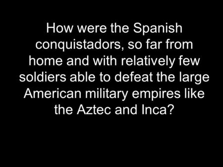 How were the Spanish conquistadors, so far from home and with relatively few soldiers able to defeat the large American military empires like the Aztec.