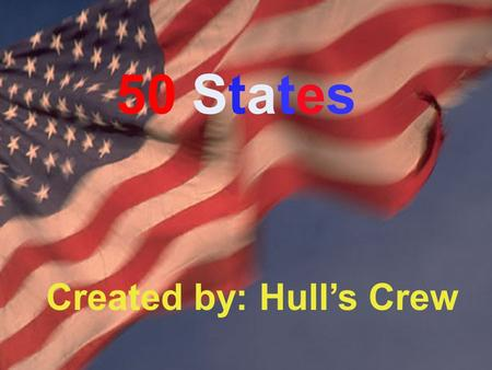 By Ms.Hull's Crew 50 States Created by: Hull's Crew.