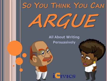 SO YOU THINK YOU CAN All About Writing Persuasively ARGUE.