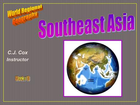 C.J. Cox Instructor. Southeast Asia Ten Geographic Qualities Physical Geography Cultural Geography Regions & States.