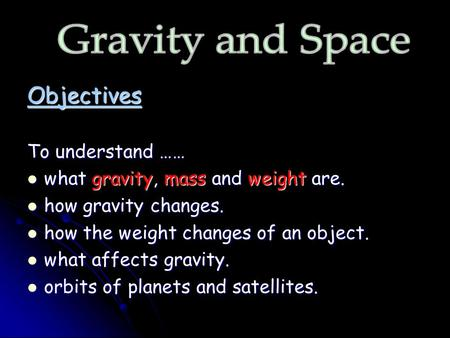 Objectives To understand …… what gravity, mass and weight are. what gravity, mass and weight are. how gravity changes. how gravity changes. how the weight.