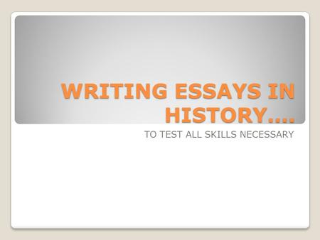 WRITING ESSAYS IN HISTORY…. TO TEST ALL SKILLS NECESSARY.