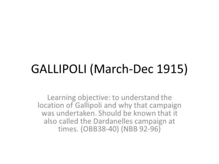 GALLIPOLI (March-Dec 1915) Learning objective: to understand the location of Gallipoli and why that campaign was undertaken. Should be known that it also.