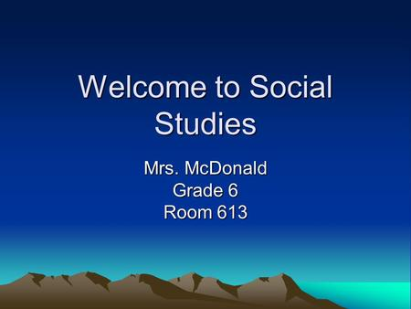 Welcome to Social Studies Mrs. McDonald Grade 6 Room 613.