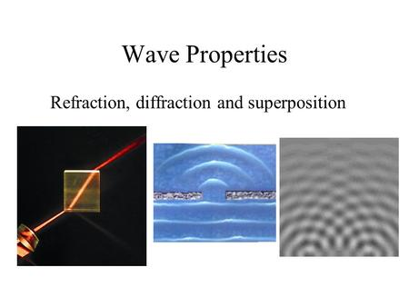 Wave Properties Refraction, diffraction and superposition.