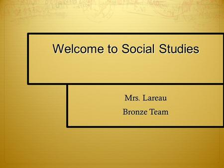 Welcome to Social Studies Mrs. Lareau Bronze Team.