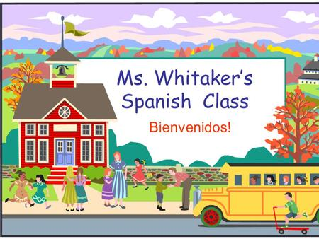 Ms. Whitaker's Spanish Class Bienvenidos!. Welcome to Third Grade!  I will introduce you to your Spanish class and to our classroom.  If you have any.