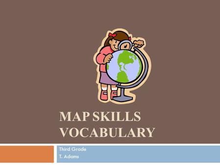 MAP SKILLS VOCABULARY Third Grade T. Adams. Integrated Social Studies Standards:  SS3G1 The student will locate major topographical features. a. Identify.