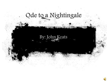 Ode to a Nightingale By: John Keats. About John Keats Born in 1795, died in 1821 Poet of the English Romantic movement. Keats believed in the theory of.
