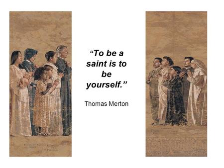 """ To be a saint is to be yourself."" Thomas Merton."