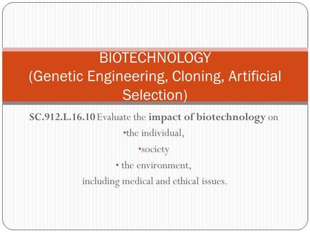 SC.912.L.16.10 Evaluate the impact of biotechnology on the individual, society the environment, including medical and ethical issues. BIOTECHNOLOGY (Genetic.